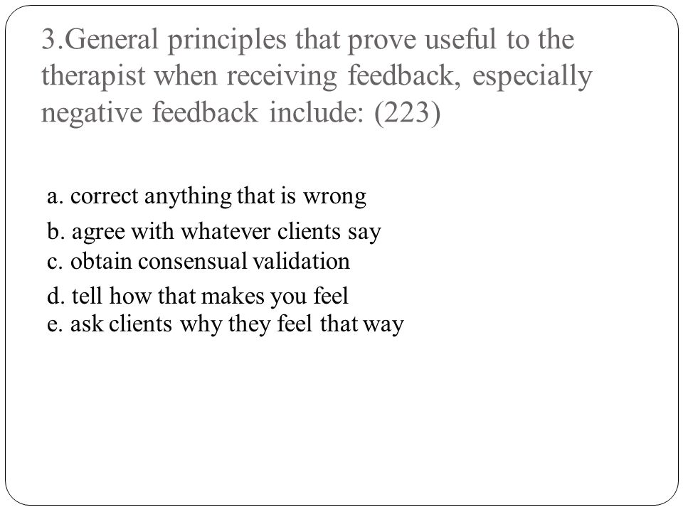 3.General principles that prove useful to the therapist when receiving feedback, especially negative feedback include: (223)