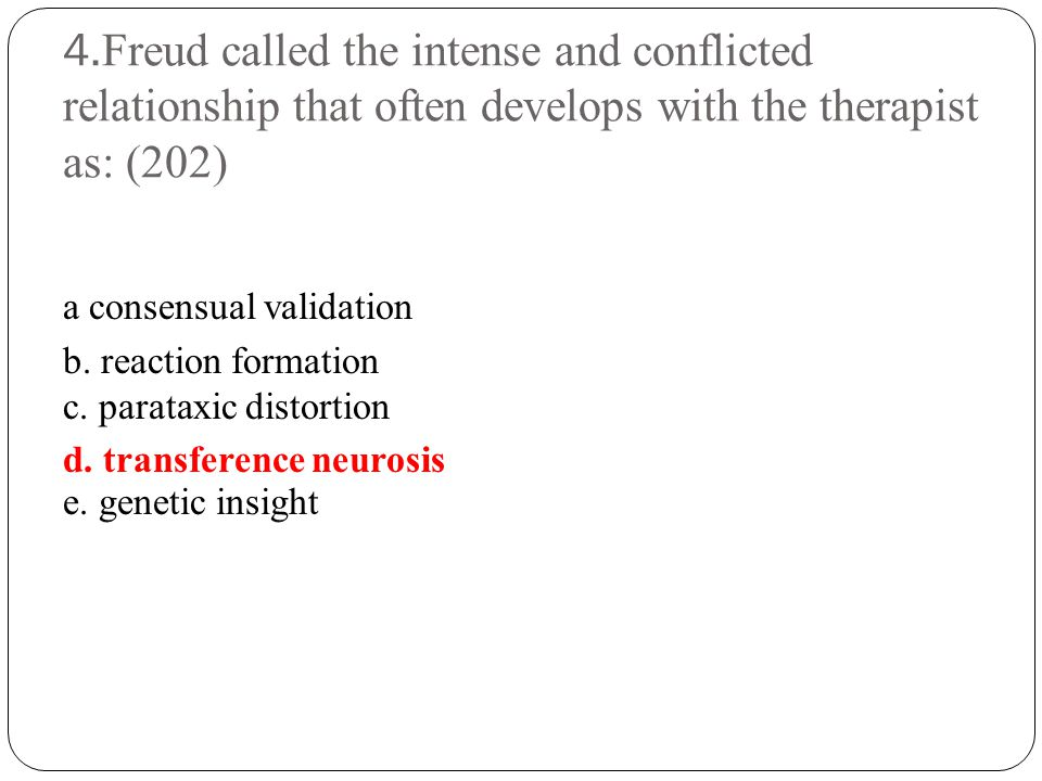 4.Freud called the intense and conflicted relationship that often develops with the therapist as: (202)