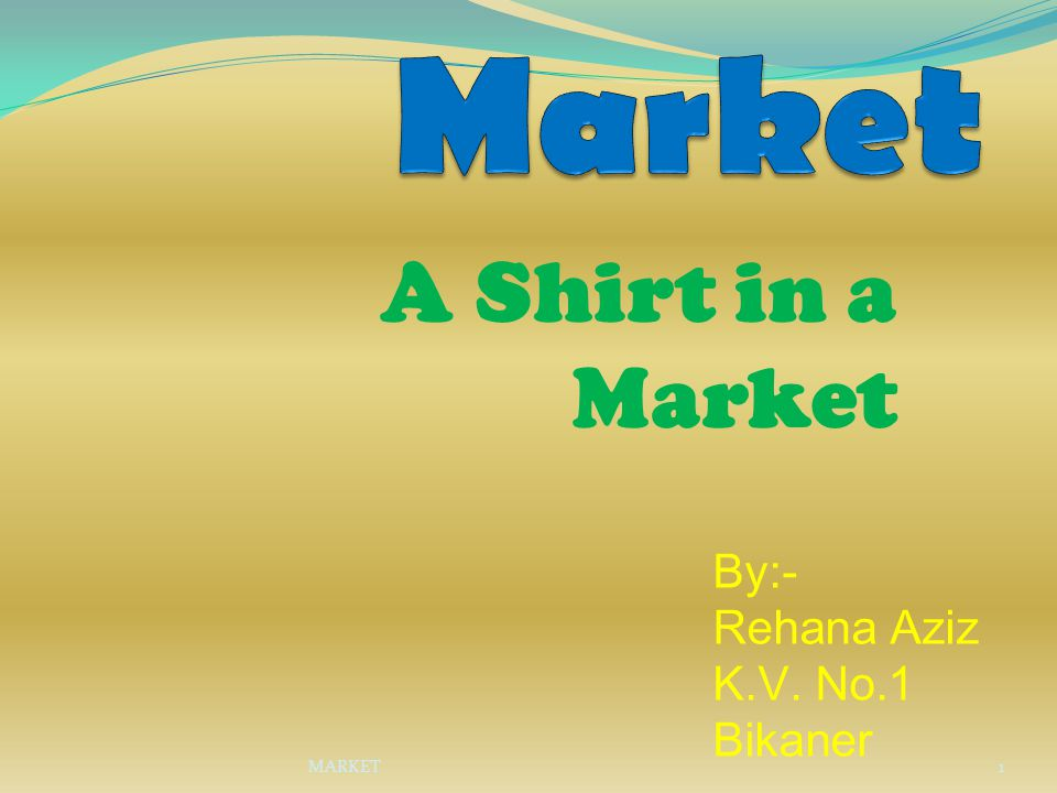 Market A Shirt in a Market By:- Rehana Aziz K.V. No.1 Bikaner MARKET