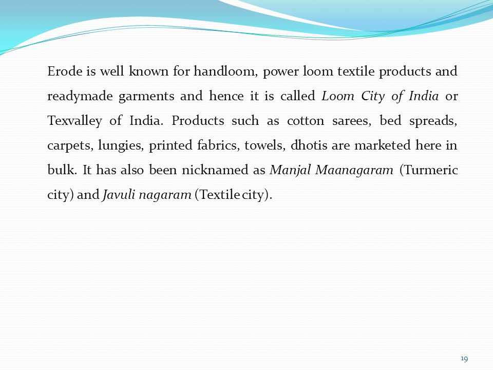 Erode is well known for handloom, power loom textile products and readymade garments and hence it is called Loom City of India or Texvalley of India.