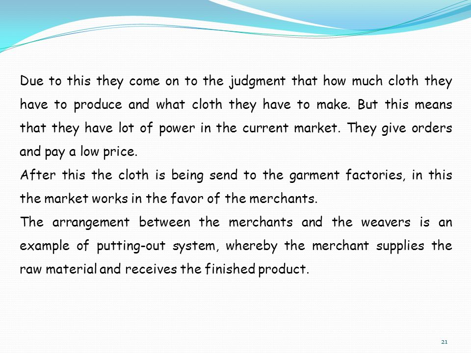 Due to this they come on to the judgment that how much cloth they have to produce and what cloth they have to make. But this means that they have lot of power in the current market. They give orders and pay a low price.