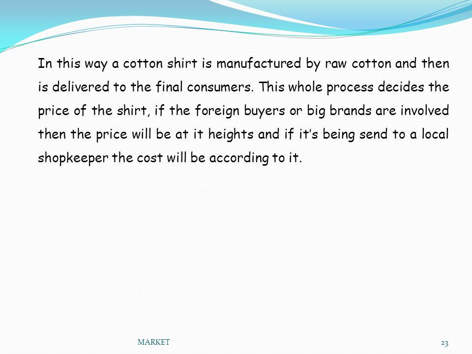 In this way a cotton shirt is manufactured by raw cotton and then is delivered to the final consumers. This whole process decides the price of the shirt, if the foreign buyers or big brands are involved then the price will be at it heights and if it's being send to a local shopkeeper the cost will be according to it.