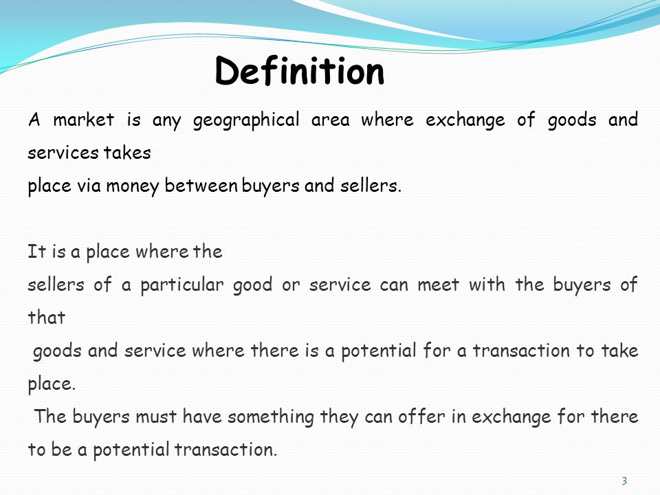 Definition A market is any geographical area where exchange of goods and services takes. place via money between buyers and sellers.