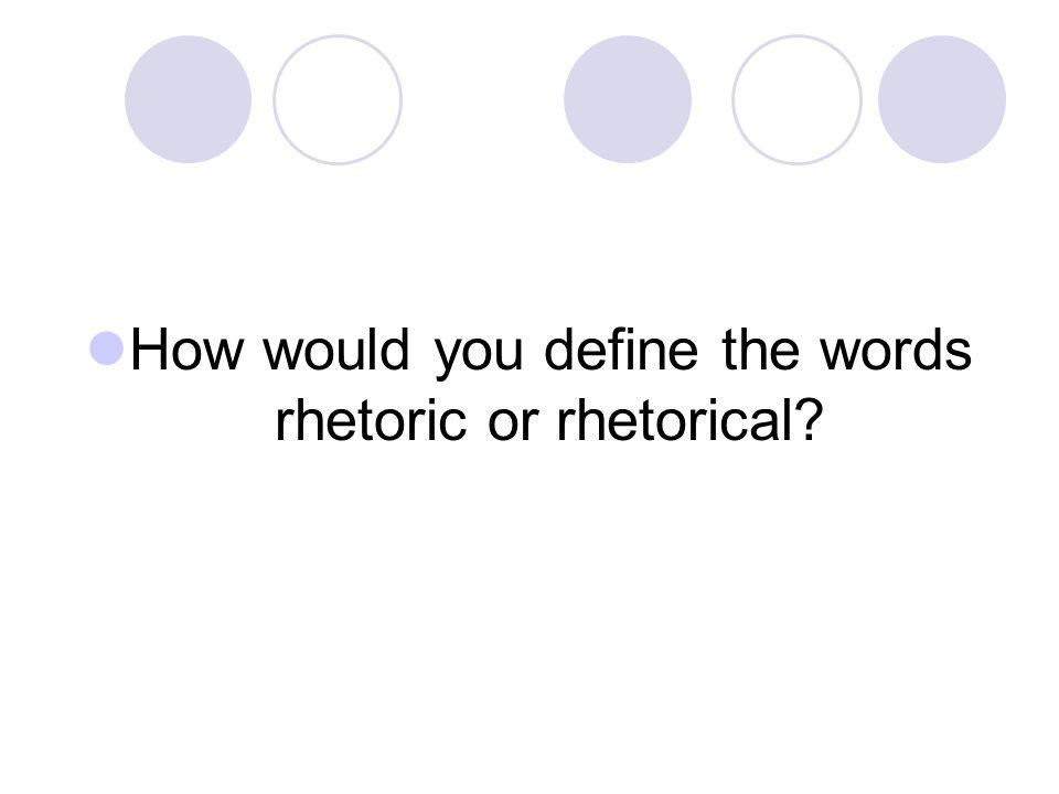 How would you define the words rhetoric or rhetorical