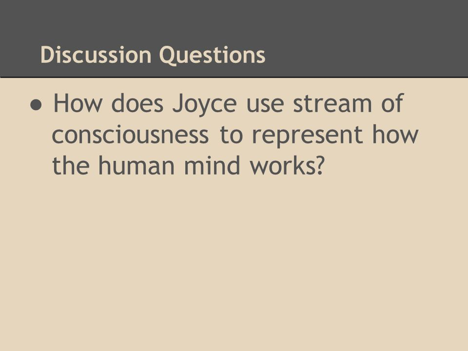 Discussion Questions How does Joyce use stream of consciousness to represent how the human mind works