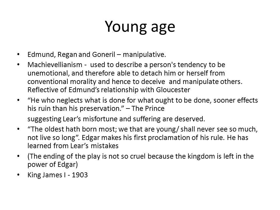 Young age Edmund, Regan and Goneril – manipulative.