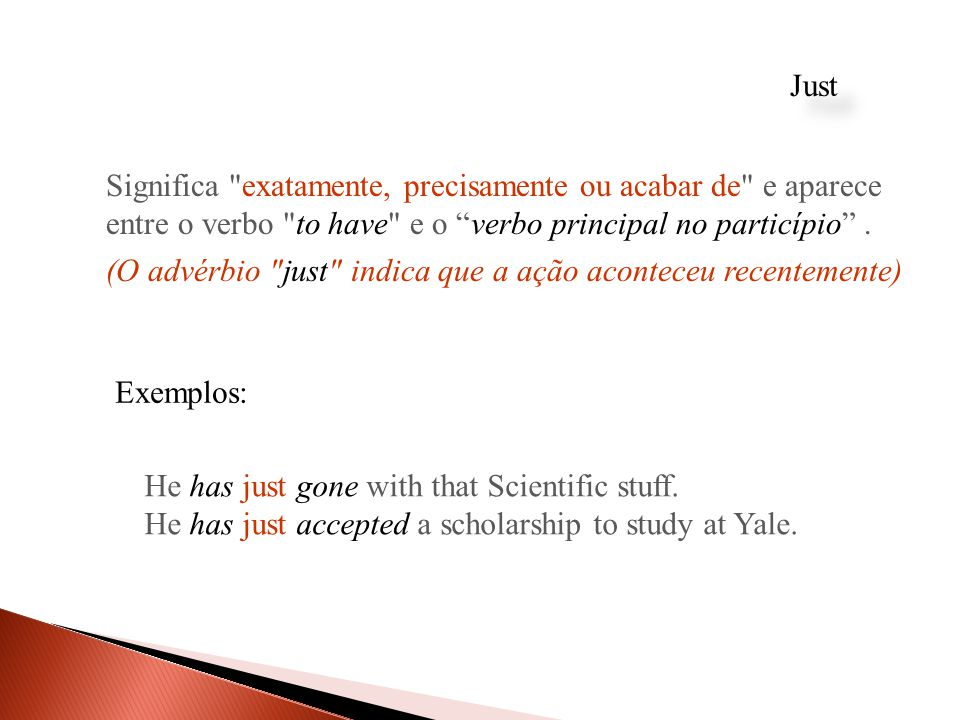 Just Significa exatamente, precisamente ou acabar de e aparece entre o verbo to have e o verbo principal no particípio .