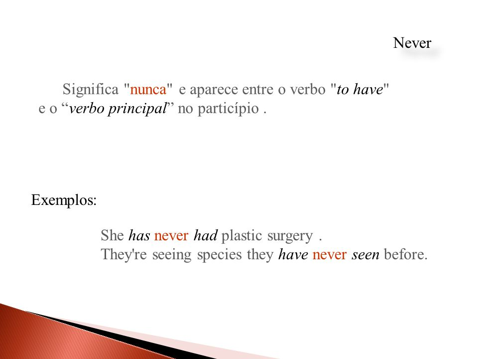 Never Significa nunca e aparece entre o verbo to have e o verbo principal no particípio . Exemplos: