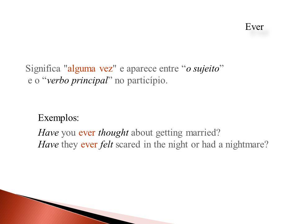 Ever Significa alguma vez e aparece entre o sujeito e o verbo principal no particípio. Exemplos: