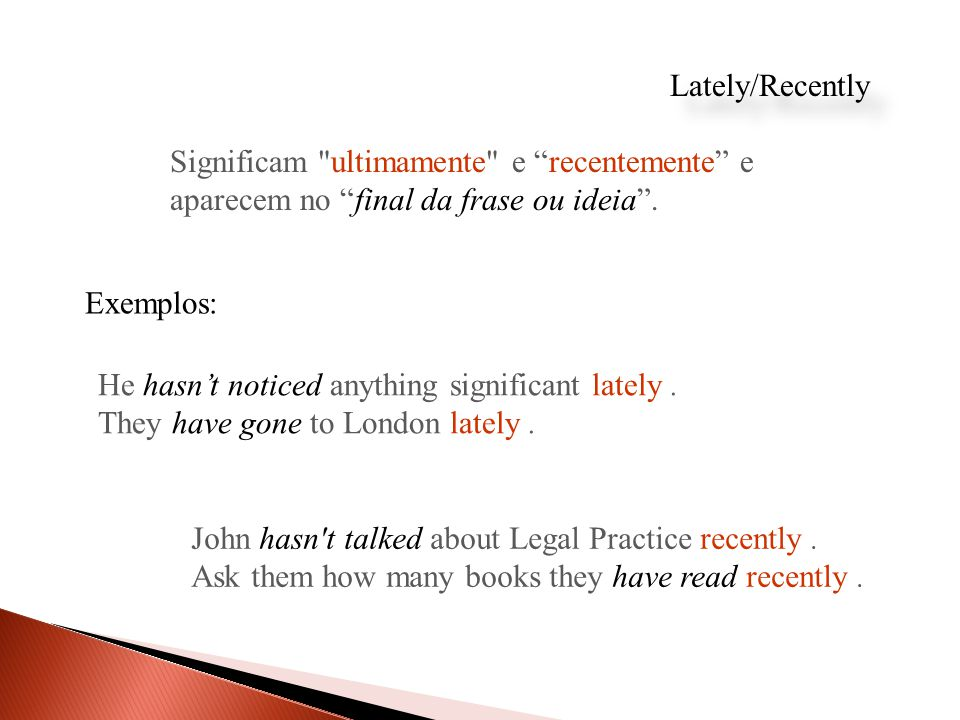 Lately/Recently Significam ultimamente e recentemente e aparecem no final da frase ou ideia .