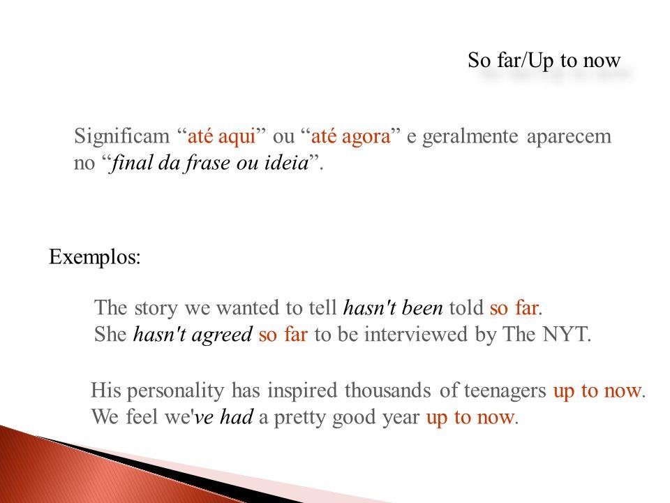 So far/Up to now Significam até aqui ou até agora e geralmente aparecem no final da frase ou ideia .