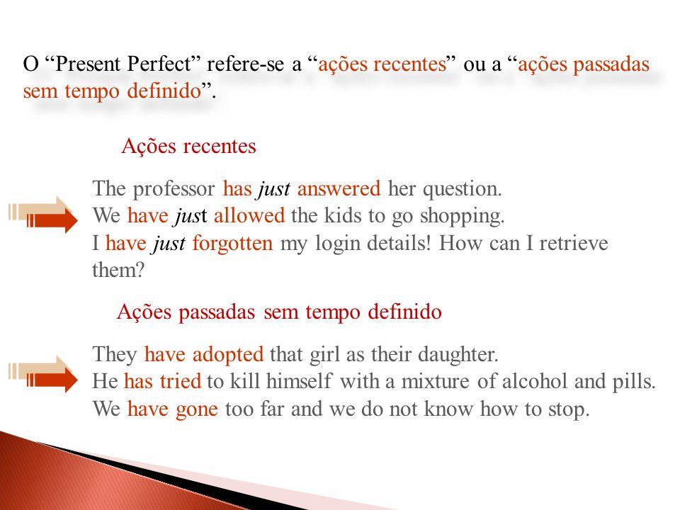 O Present Perfect refere-se a ações recentes ou a ações passadas sem tempo definido .