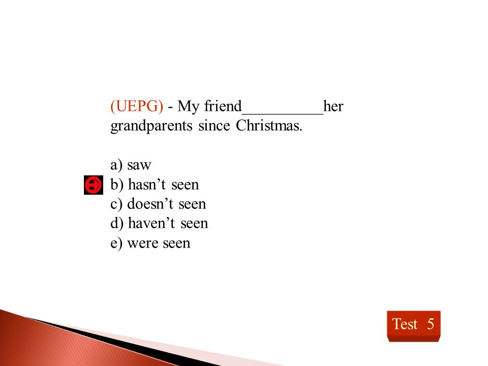(UEPG) - My friend__________her grandparents since Christmas.