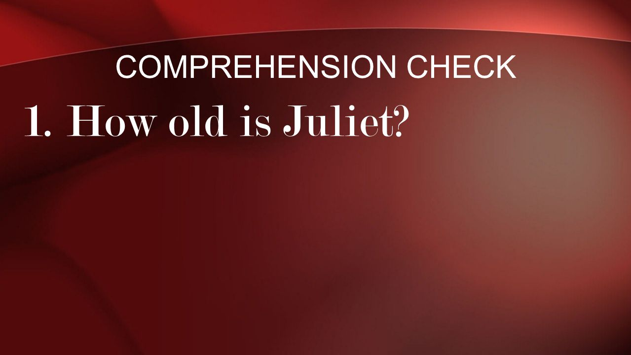 Comprehension Check 1. How old is Juliet