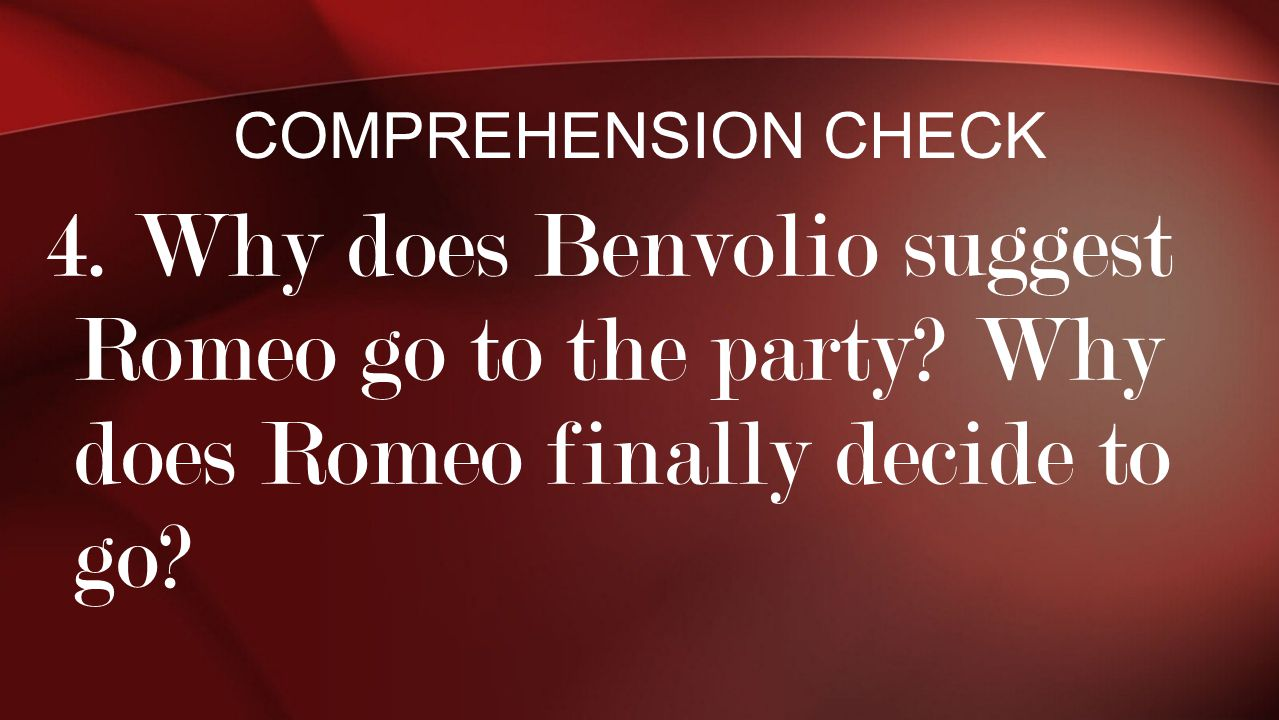 Comprehension Check 4. Why does Benvolio suggest Romeo go to the party.
