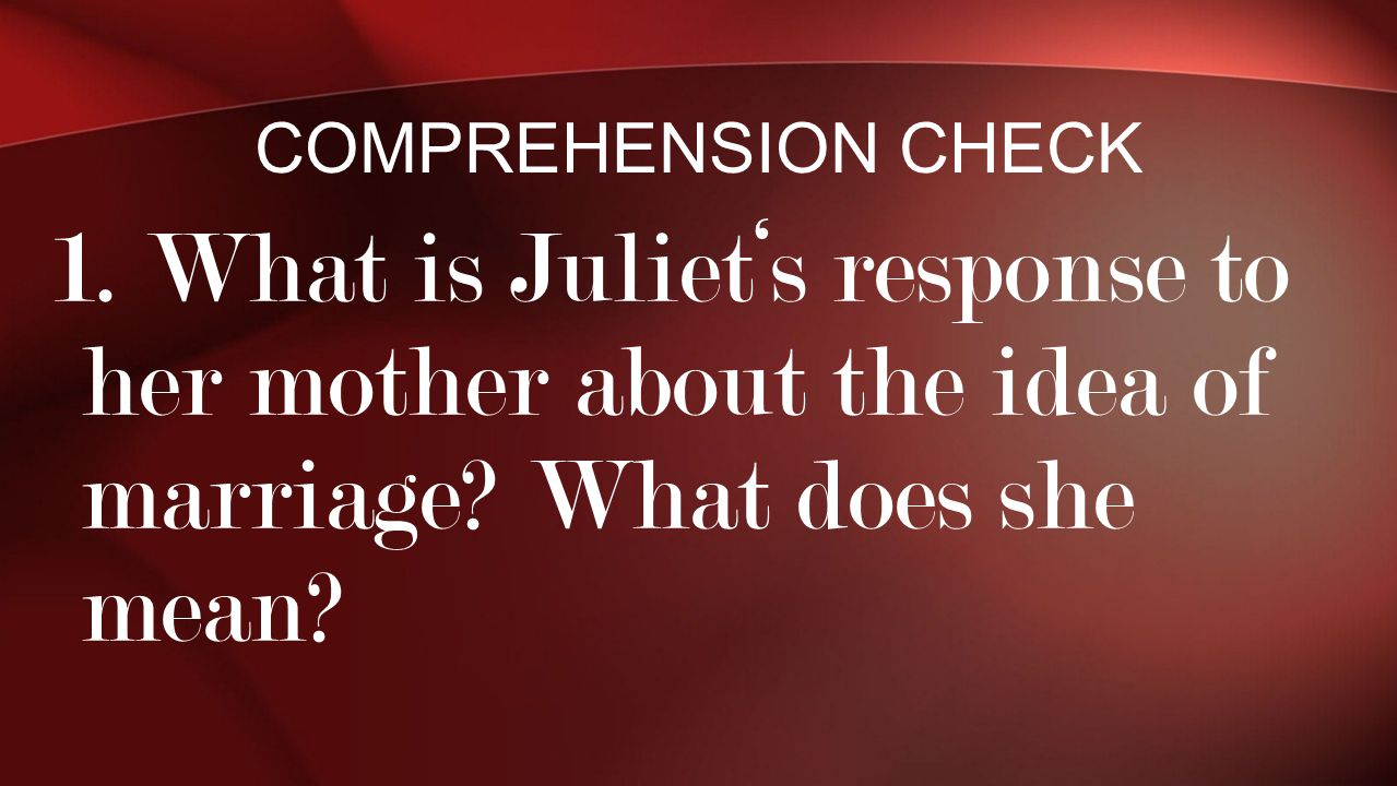 Comprehension Check 1. What is Juliet's response to her mother about the idea of marriage.
