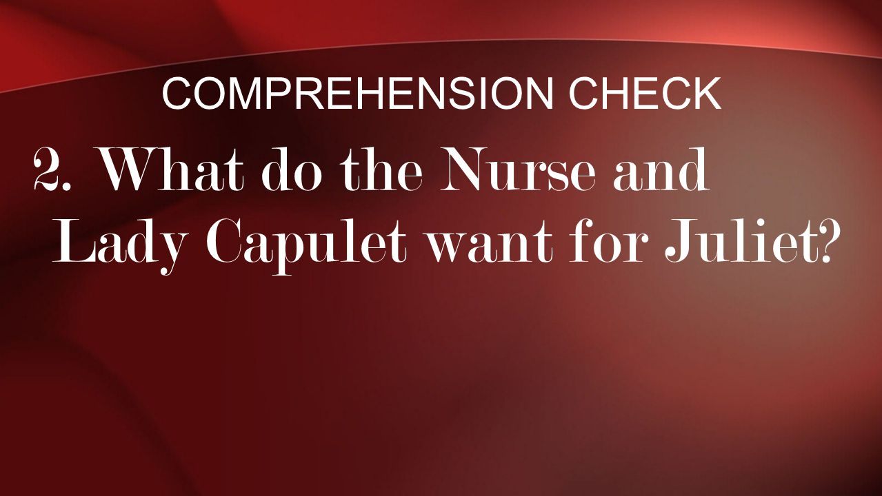 2. What do the Nurse and Lady Capulet want for Juliet