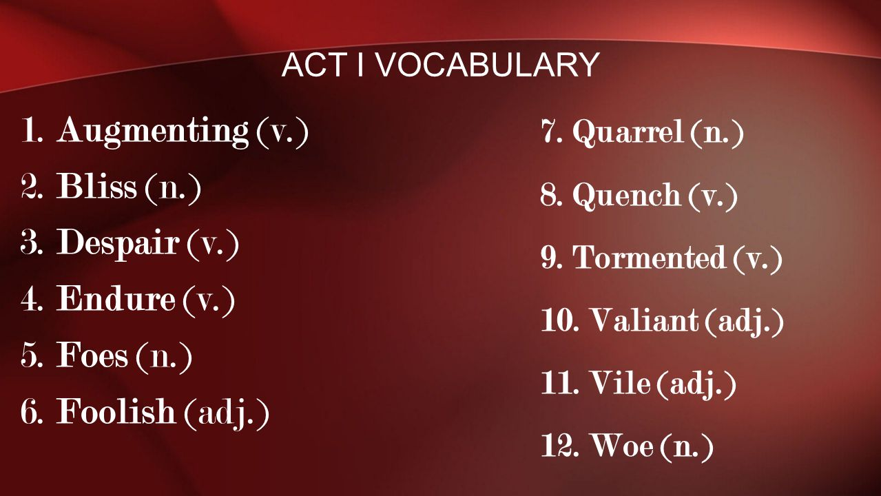 Act I Vocabulary 7. Quarrel (n.) 8. Quench (v.) 9. Tormented (v.) 10. Valiant (adj.) 11. Vile (adj.)