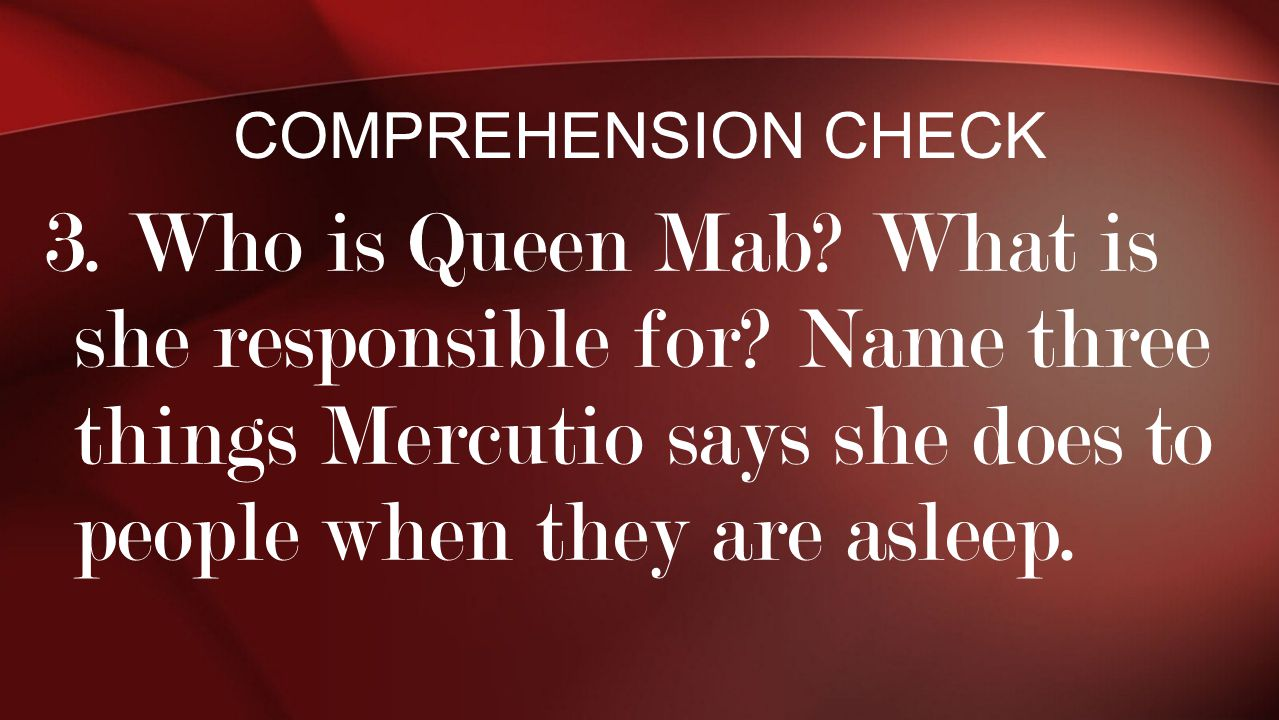Comprehension Check 3. Who is Queen Mab. What is she responsible for.