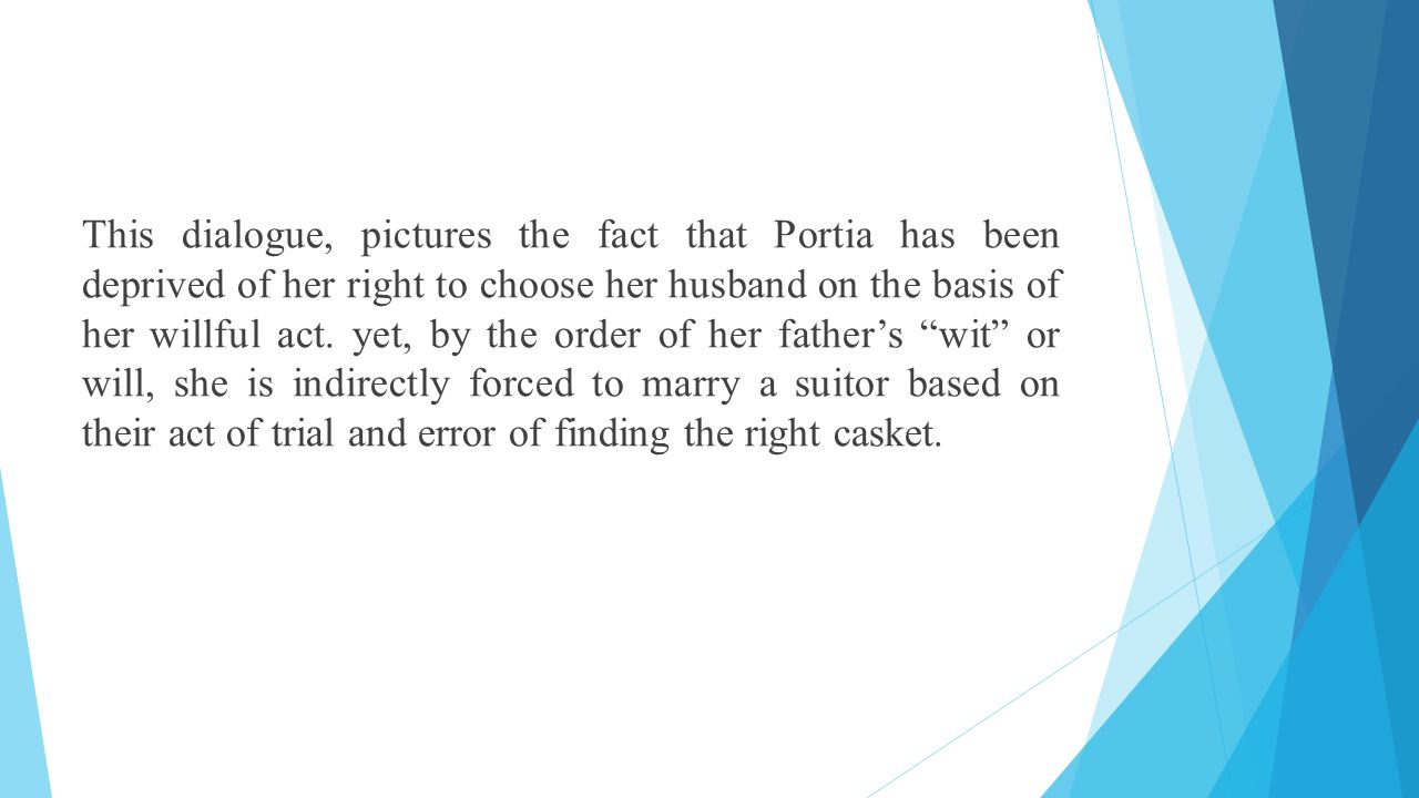 This dialogue, pictures the fact that Portia has been deprived of her right to choose her husband on the basis of her willful act.