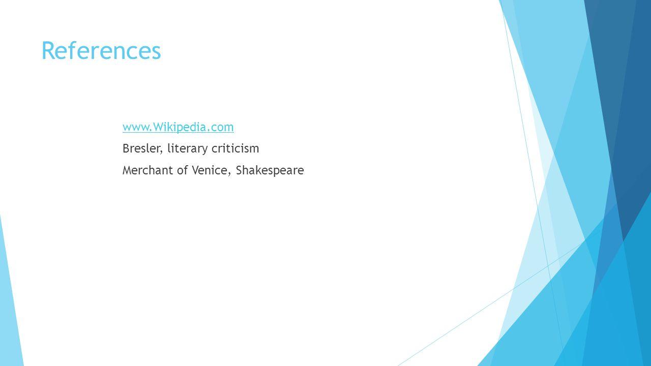 References www.Wikipedia.com Bresler, literary criticism Merchant of Venice, Shakespeare