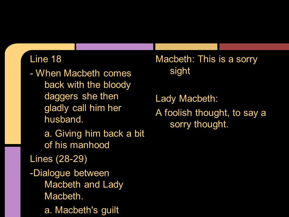 Line 18 - When Macbeth comes back with the bloody daggers she then gladly call him her husband.