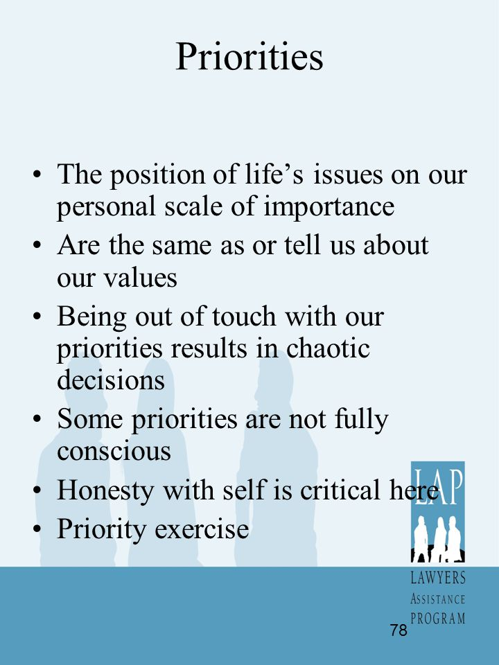 Priorities The position of life's issues on our personal scale of importance. Are the same as or tell us about our values.