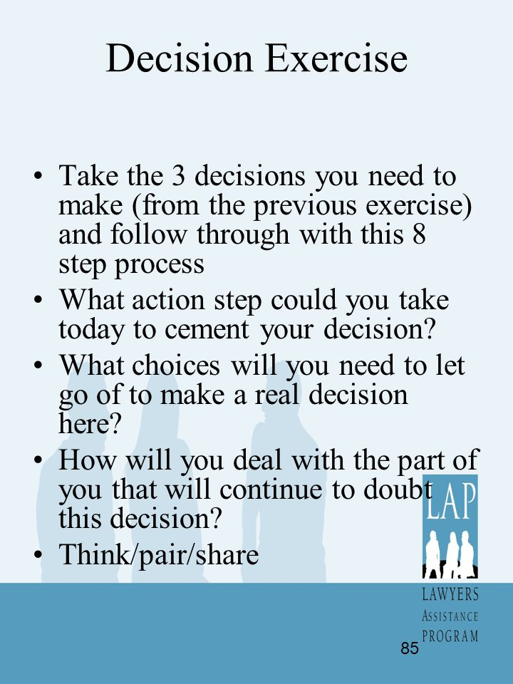 Decision Exercise Take the 3 decisions you need to make (from the previous exercise) and follow through with this 8 step process.