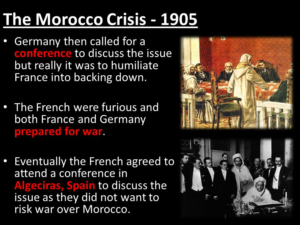 The Morocco Crisis - 1905 Germany then called for a conference to discuss the issue but really it was to humiliate France into backing down.