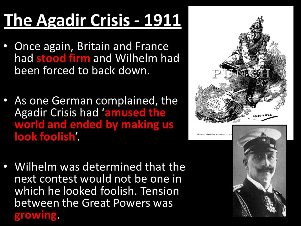 The Agadir Crisis - 1911 Once again, Britain and France had stood firm and Wilhelm had been forced to back down.