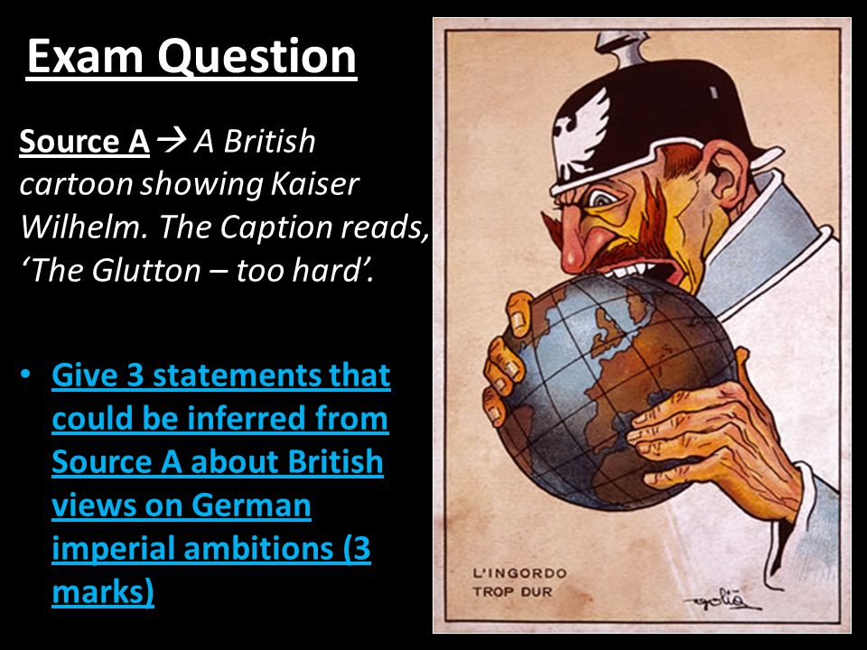 Exam Question Source A A British cartoon showing Kaiser Wilhelm. The Caption reads, 'The Glutton – too hard'.