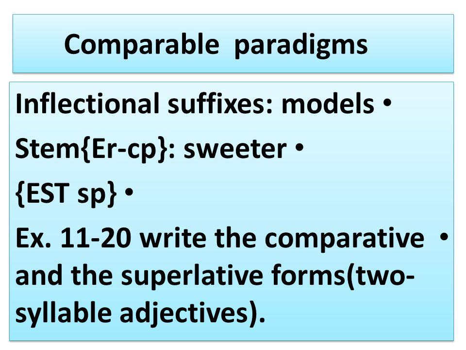 Comparable paradigms Inflectional suffixes: models. Stem{Er-cp}: sweeter. {EST sp}