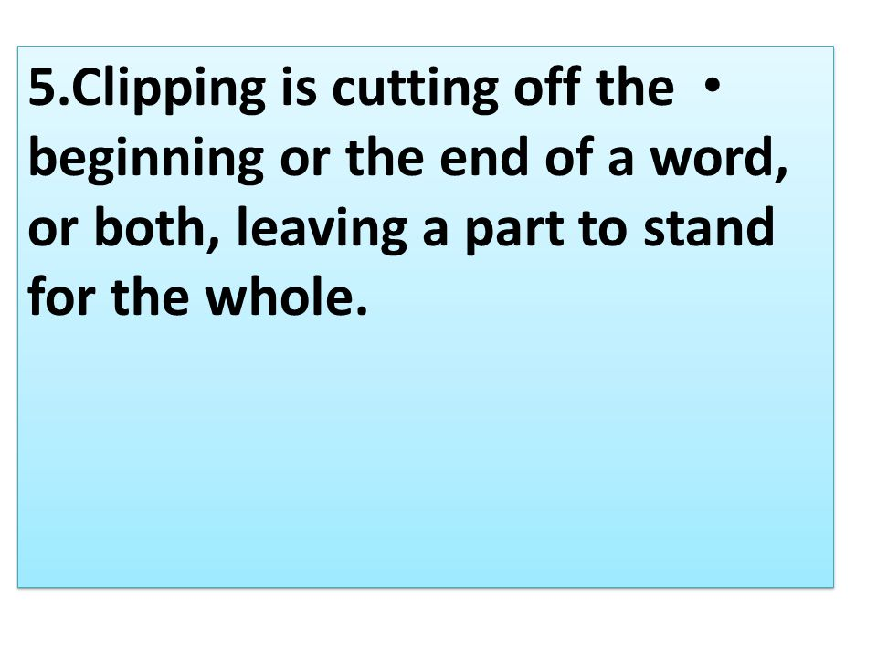 5.Clipping is cutting off the beginning or the end of a word, or both, leaving a part to stand for the whole.