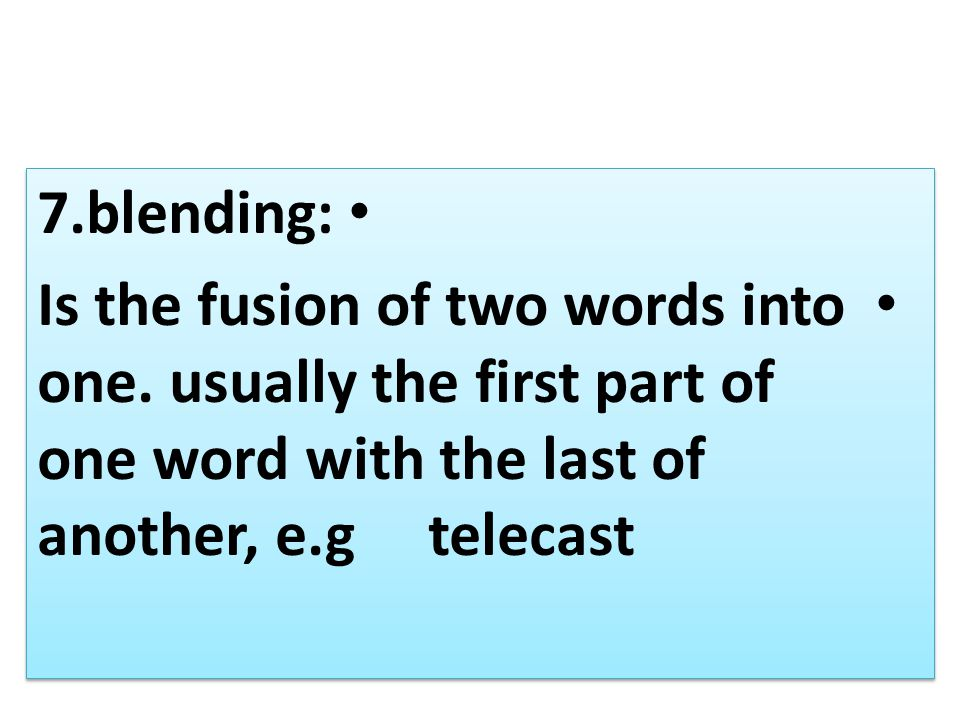 7.blending: Is the fusion of two words into one.