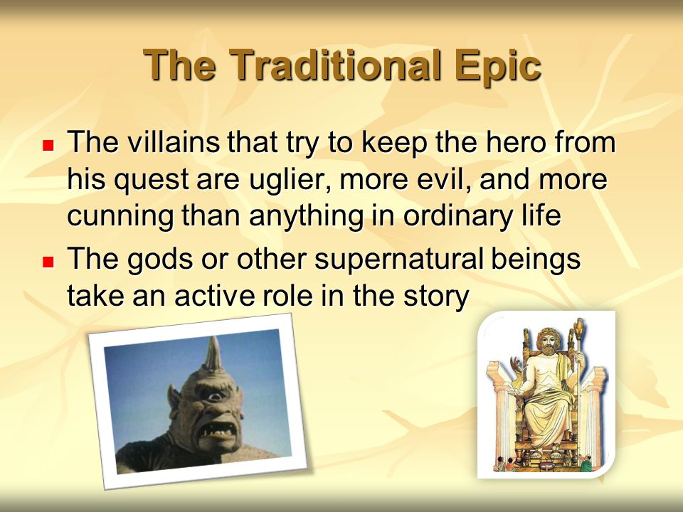 The Traditional Epic The villains that try to keep the hero from his quest are uglier, more evil, and more cunning than anything in ordinary life.