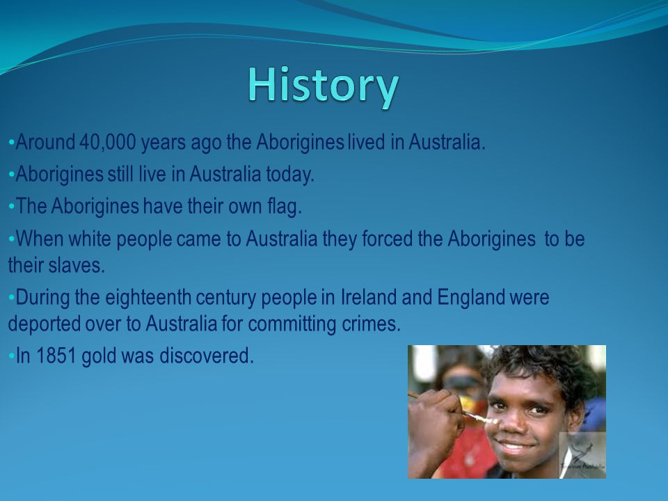 History Around 40,000 years ago the Aborigines lived in Australia.