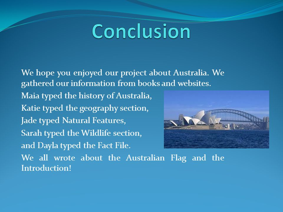 Conclusion We hope you enjoyed our project about Australia. We gathered our information from books and websites.