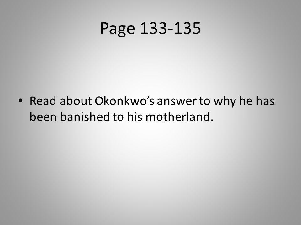 Page 133-135 Read about Okonkwo's answer to why he has been banished to his motherland.