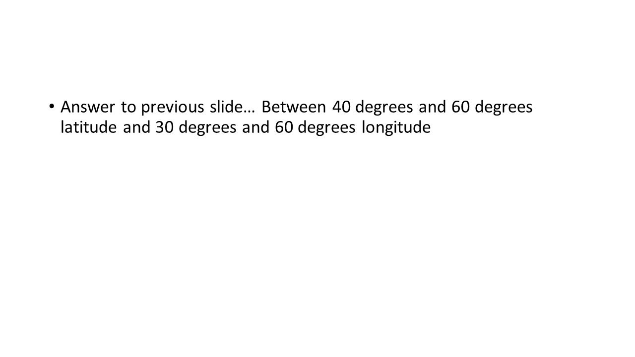 Answer to previous slide… Between 40 degrees and 60 degrees latitude and 30 degrees and 60 degrees longitude