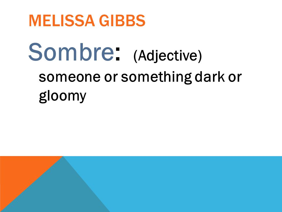 Sombre: (Adjective) someone or something dark or gloomy