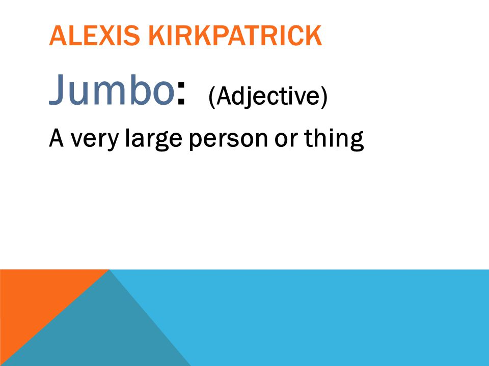 Alexis kirkpatrick Jumbo: (Adjective) A very large person or thing