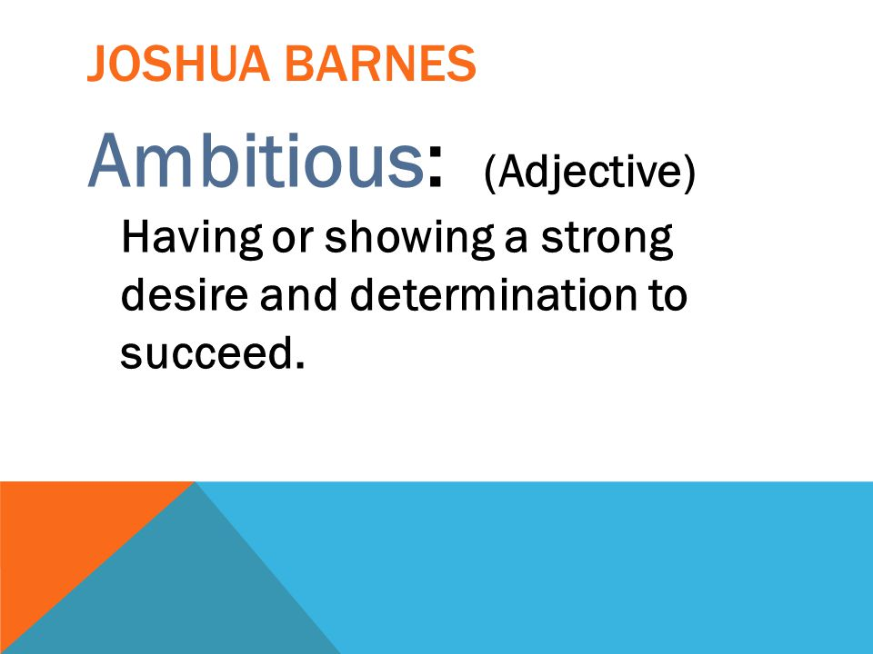 Joshua Barnes Ambitious: (Adjective) Having or showing a strong desire and determination to succeed.