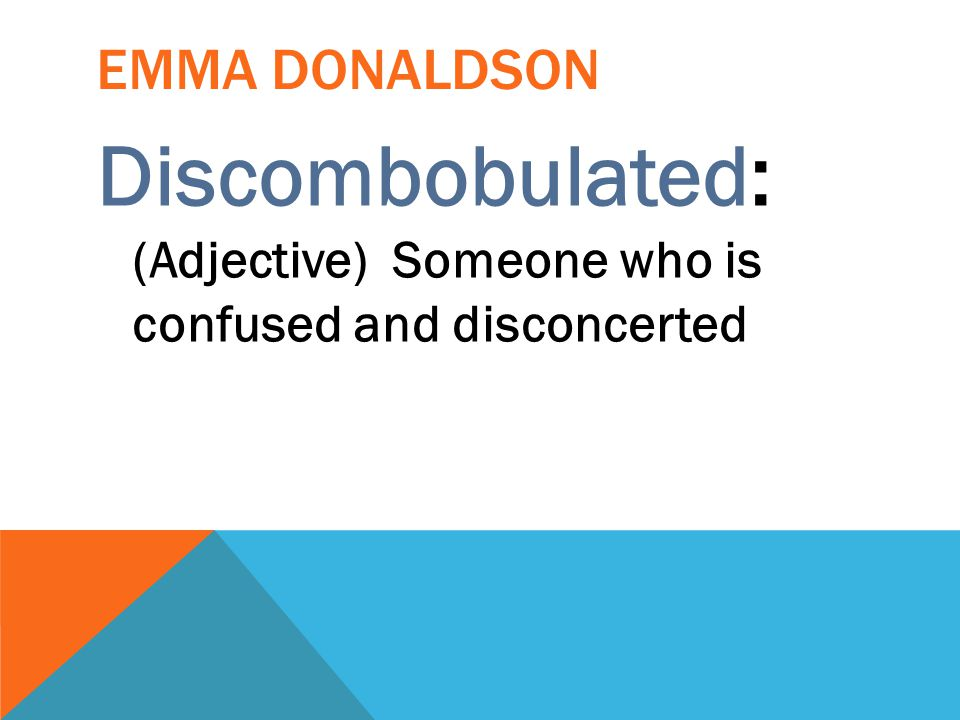 Discombobulated: (Adjective) Someone who is confused and disconcerted