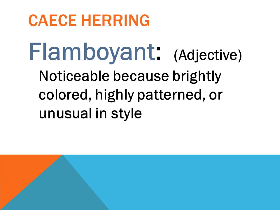 Caece Herring Flamboyant: (Adjective) Noticeable because brightly colored, highly patterned, or unusual in style.