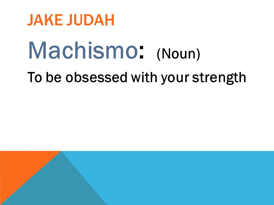 Jake Judah Machismo: (Noun) To be obsessed with your strength