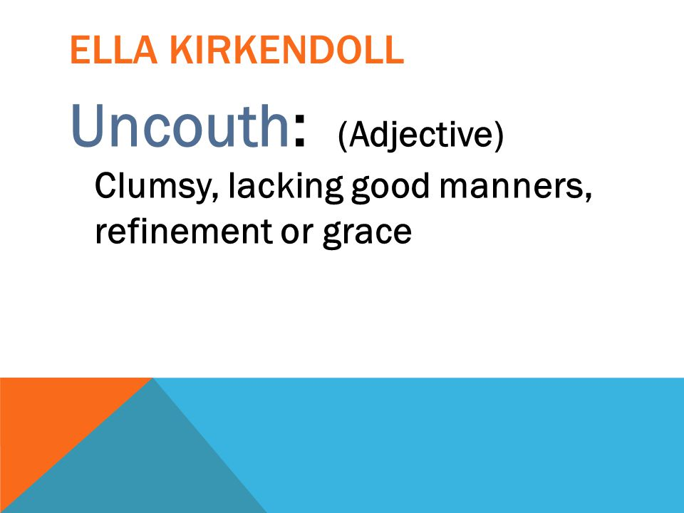 Uncouth: (Adjective) Clumsy, lacking good manners, refinement or grace