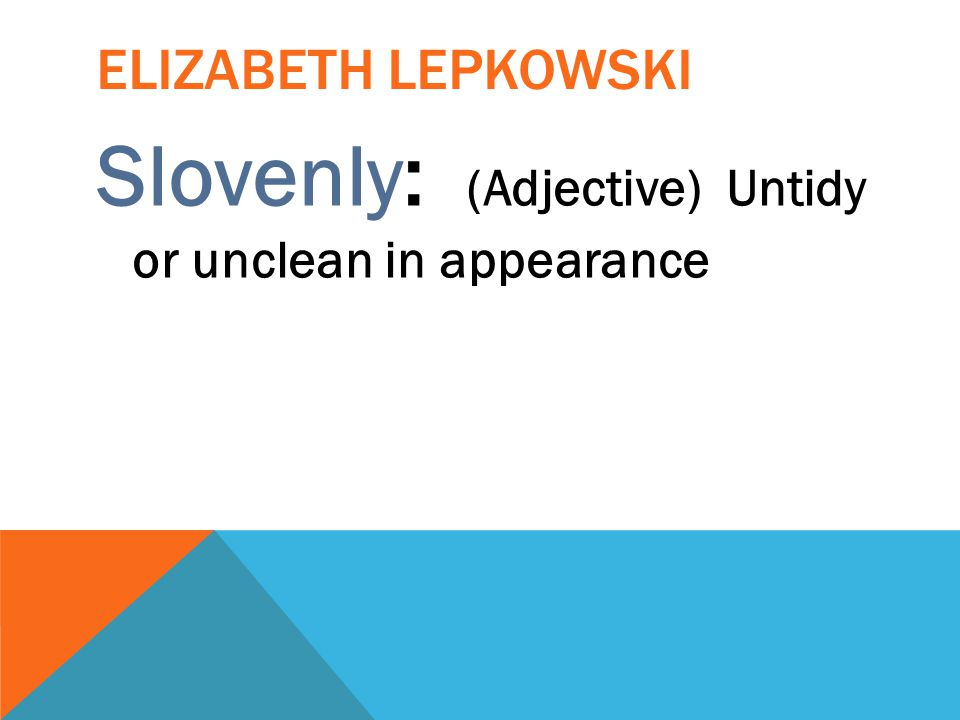 Slovenly: (Adjective) Untidy or unclean in appearance