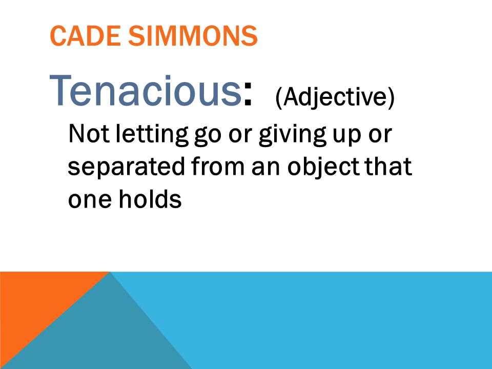 Cade Simmons Tenacious: (Adjective) Not letting go or giving up or separated from an object that one holds.