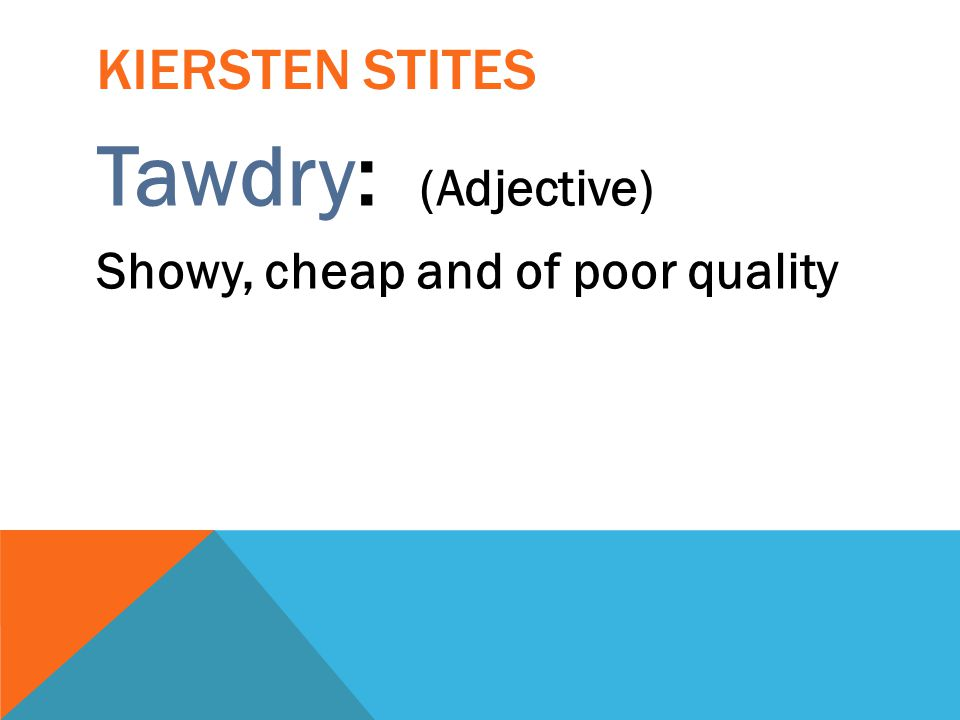 Kiersten Stites Tawdry: (Adjective) Showy, cheap and of poor quality