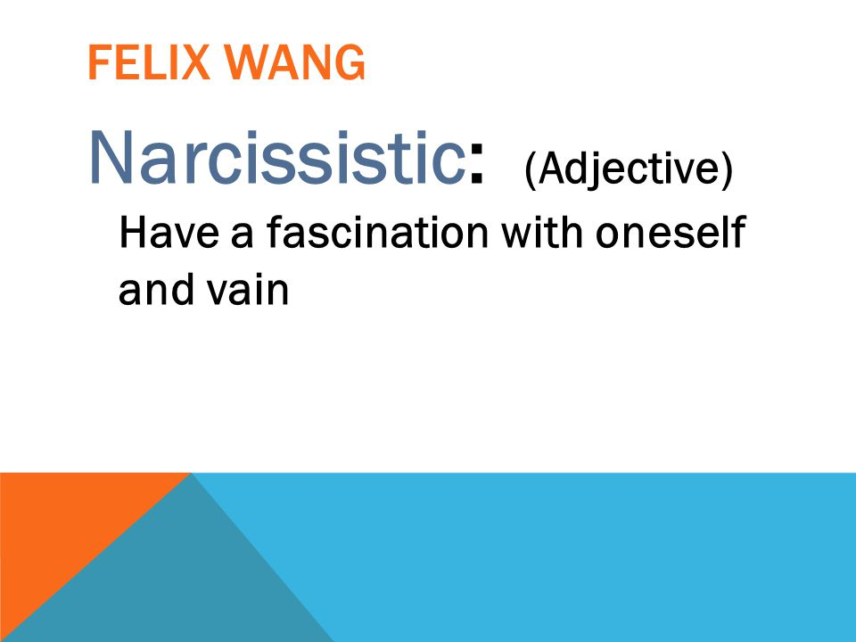 Narcissistic: (Adjective) Have a fascination with oneself and vain
